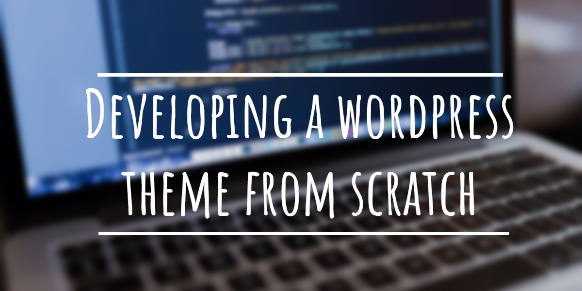 5 Ways to Create your own WordPress Theme from Scratch